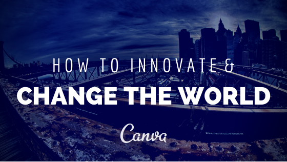 How to Innovate and Change the World