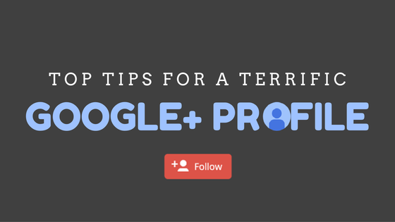 Top Tips for a Terrific Google+ Profile